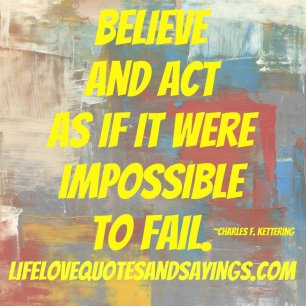 believe and act like it were impossible to fail