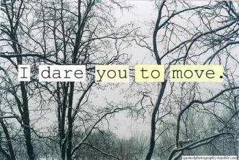 Dare you to move